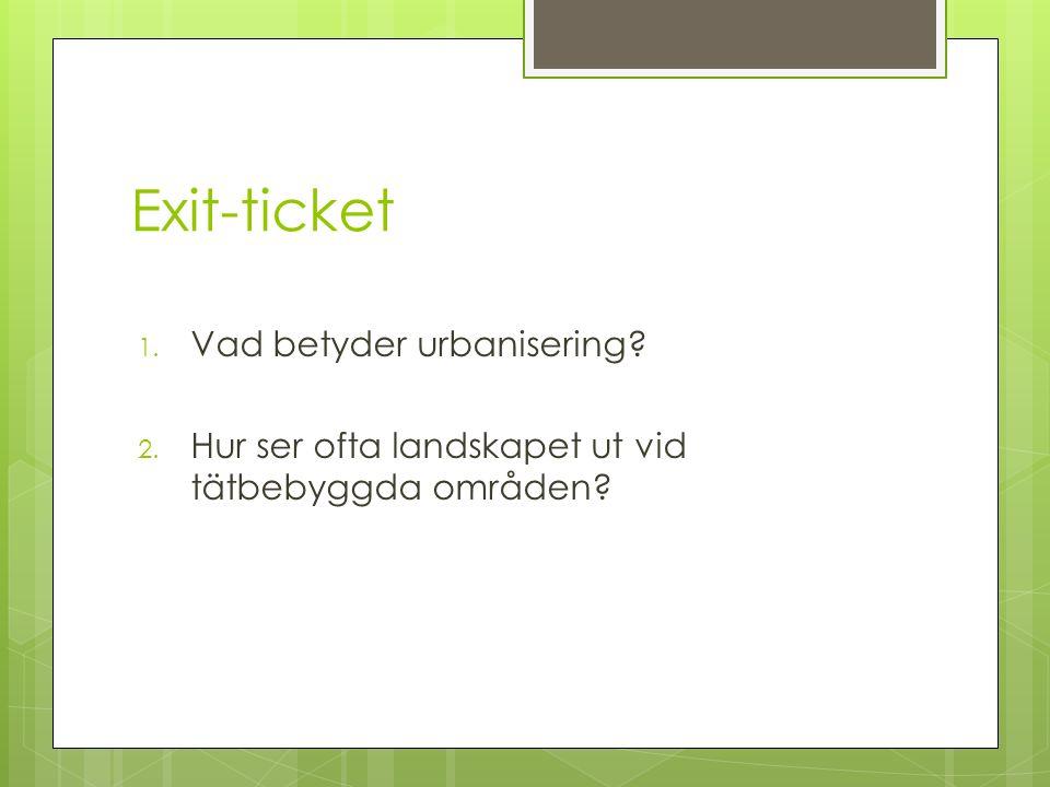Exit-ticket 1. Vad betyder urbanisering? 2. Hur ser ofta landskapet ut vid tätbebyggda områden?