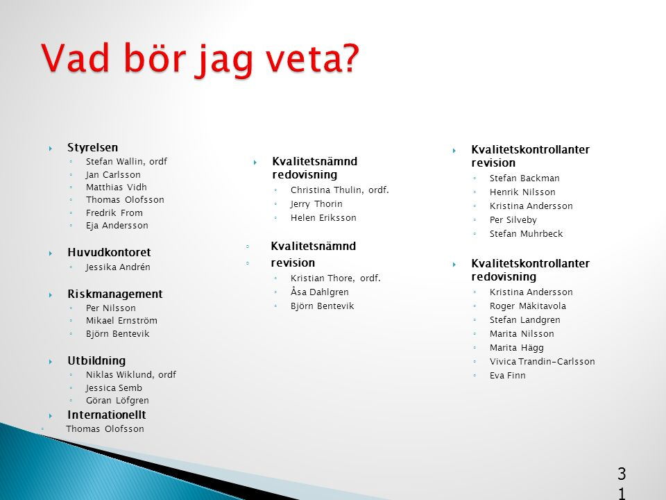  Styrelsen ◦ Stefan Wallin, ordf ◦ Jan Carlsson ◦ Matthias Vidh ◦ Thomas Olofsson ◦ Fredrik From ◦ Eja Andersson  Huvudkontoret ◦ Jessika Andrén  R