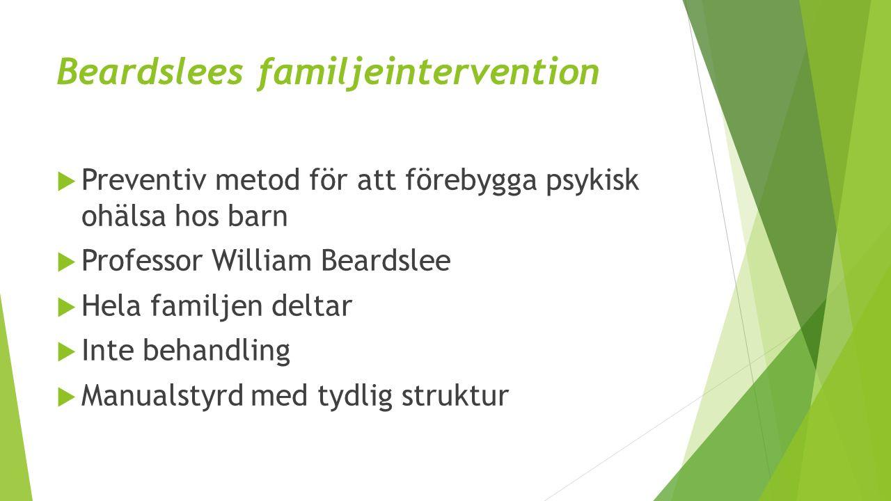 Beardslees familjeintervention  Preventiv metod för att förebygga psykisk ohälsa hos barn  Professor William Beardslee  Hela familjen deltar  Inte behandling  Manualstyrd med tydlig struktur