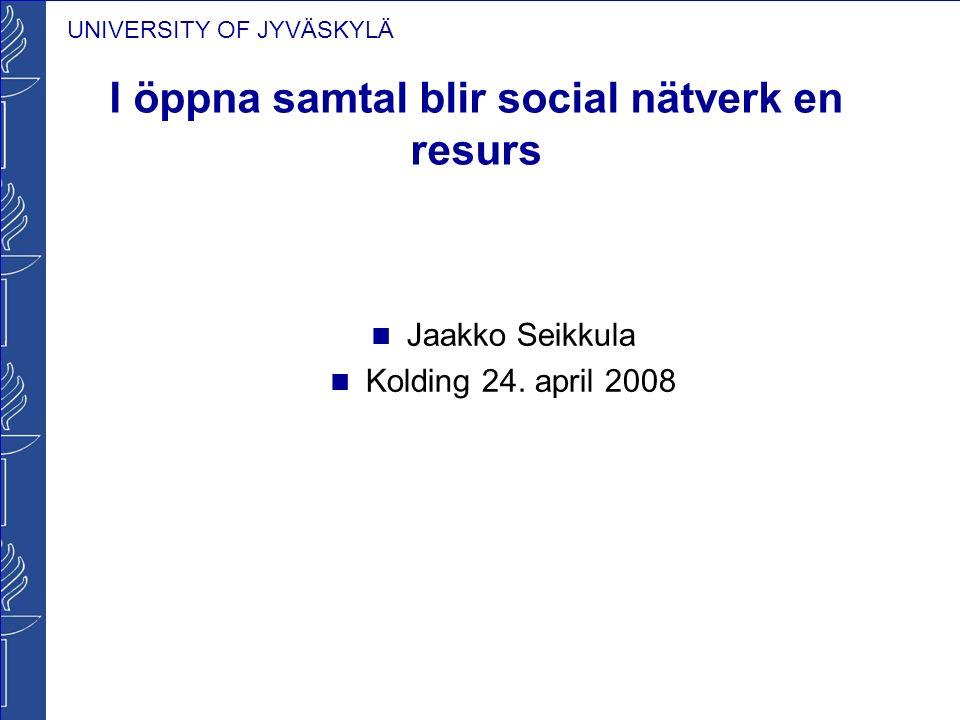 UNIVERSITY OF JYVÄSKYLÄ I öppna samtal blir social nätverk en resurs Jaakko Seikkula Kolding 24. april 2008