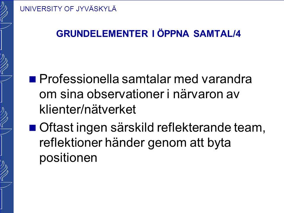 UNIVERSITY OF JYVÄSKYLÄ GRUNDELEMENTER I ÖPPNA SAMTAL/4 Professionella samtalar med varandra om sina observationer i närvaron av klienter/nätverket Of