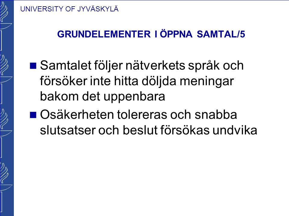 UNIVERSITY OF JYVÄSKYLÄ GRUNDELEMENTER I ÖPPNA SAMTAL/5 Samtalet följer nätverkets språk och försöker inte hitta döljda meningar bakom det uppenbara O