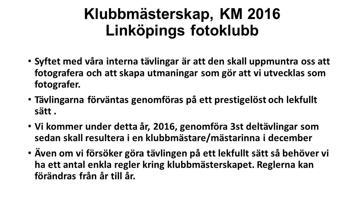 Klubbmästerskap, KM 2016 Linköpings fotoklubb Syftet med våra interna tävlingar är att den skall uppmuntra oss att fotografera och att skapa utmaningar som gör att vi utvecklas som fotografer.
