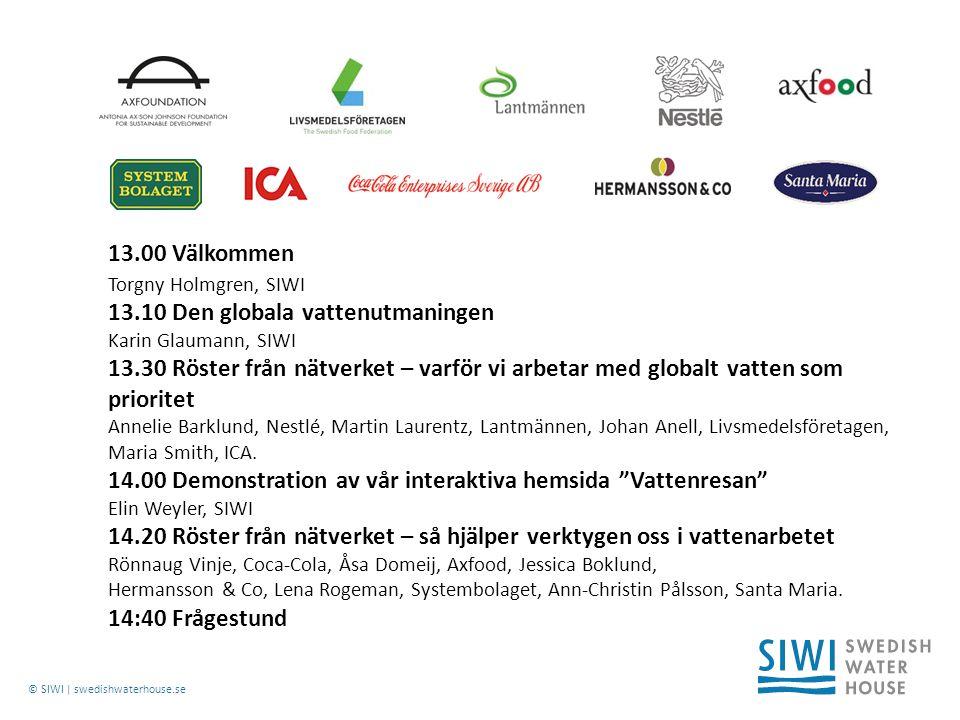 © SIWI | swedishwaterhouse.se 13.00 Välkommen Torgny Holmgren, SIWI 13.10 Den globala vattenutmaningen Karin Glaumann, SIWI 13.30 Röster från nätverket – varför vi arbetar med globalt vatten som prioritet Annelie Barklund, Nestlé, Martin Laurentz, Lantmännen, Johan Anell, Livsmedelsföretagen, Maria Smith, ICA.