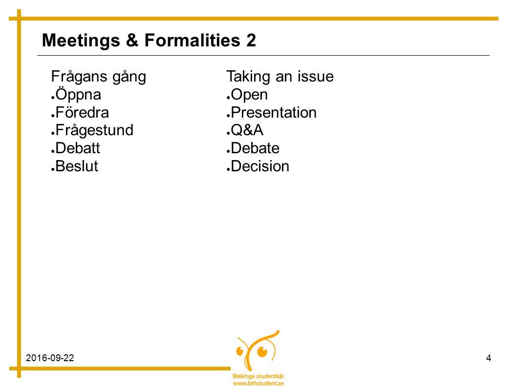 2016-09-224 Meetings & Formalities 2 Frågans gång ● Öppna ● Föredra ● Frågestund ● Debatt ● Beslut Taking an issue ● Open ● Presentation ● Q&A ● Debate ● Decision