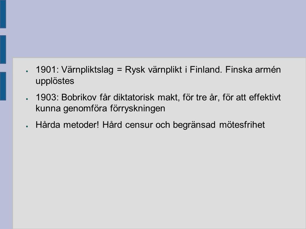 ● 1901: Värnpliktslag = Rysk värnplikt i Finland. Finska armén upplöstes ● 1903: Bobrikov får diktatorisk makt, för tre år, för att effektivt kunna ge