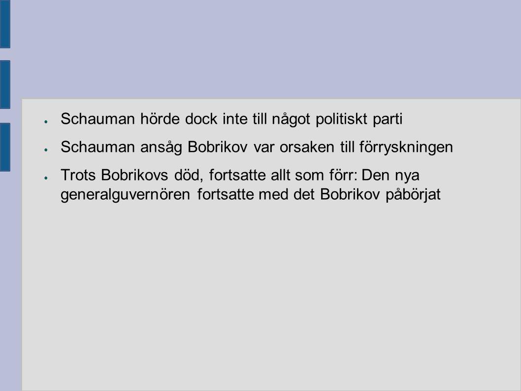 ● Schauman hörde dock inte till något politiskt parti ● Schauman ansåg Bobrikov var orsaken till förryskningen ● Trots Bobrikovs död, fortsatte allt s