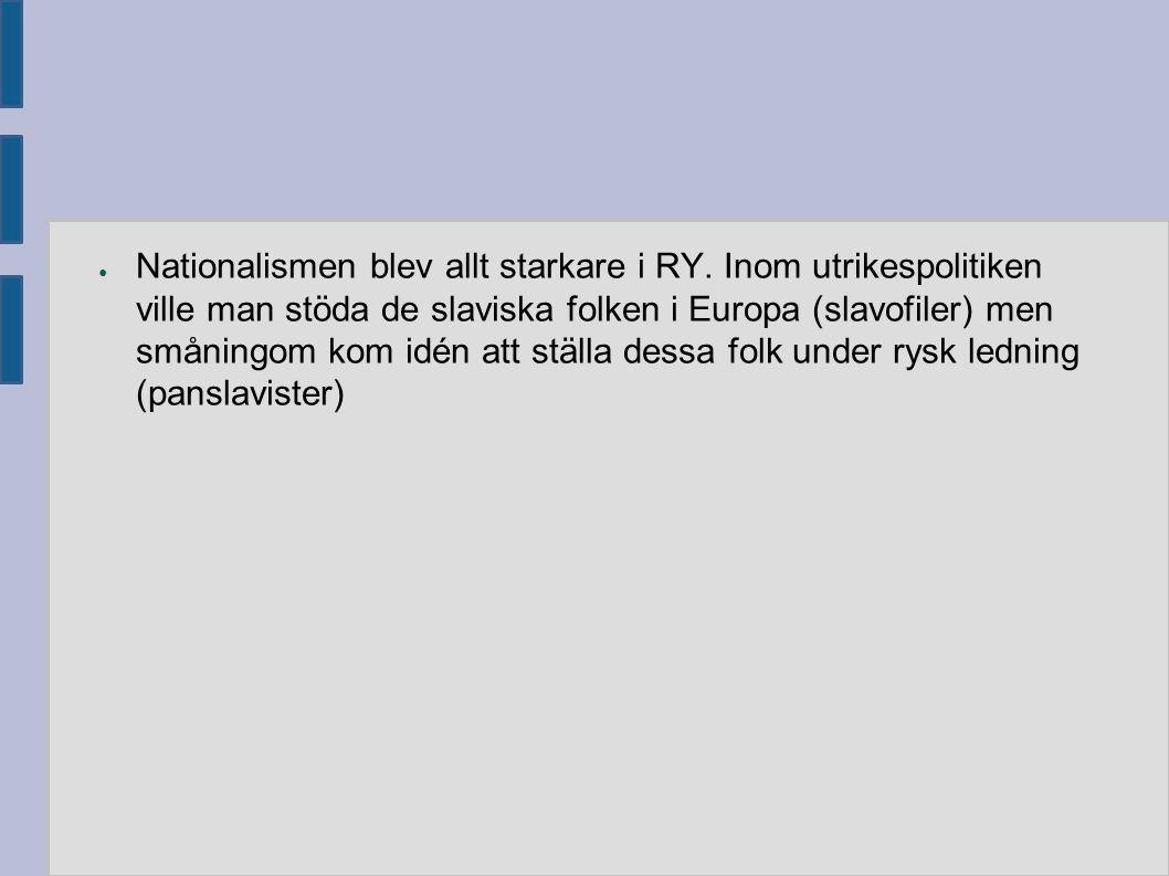 ● Nationalismen blev allt starkare i RY. Inom utrikespolitiken ville man stöda de slaviska folken i Europa (slavofiler) men småningom kom idén att stä