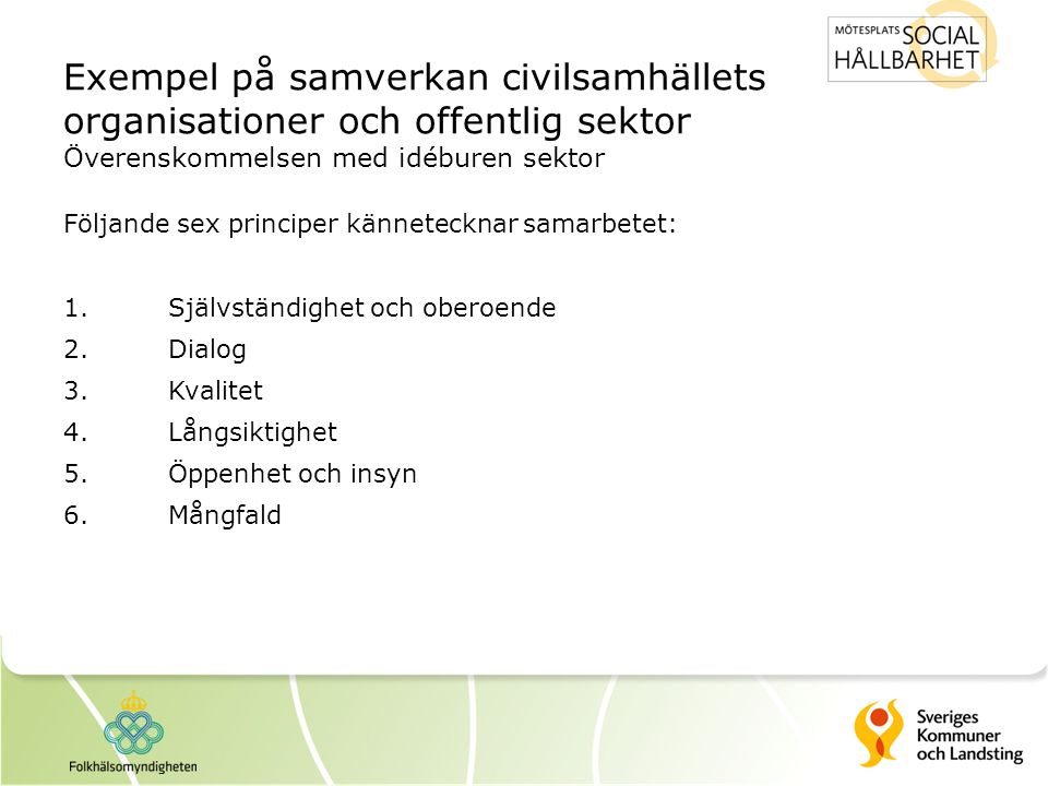 Exempel på samverkan civilsamhällets organisationer och offentlig sektor Överenskommelsen med idéburen sektor Följande sex principer kännetecknar samarbetet: 1.Självständighet och oberoende 2.Dialog 3.Kvalitet 4.Långsiktighet 5.Öppenhet och insyn 6.Mångfald