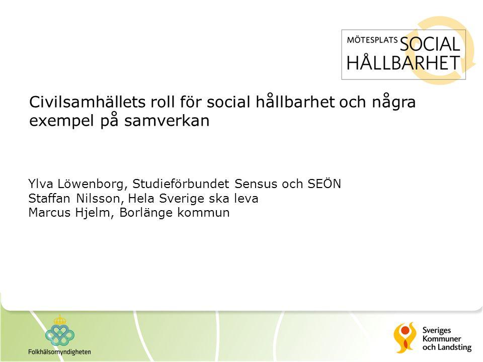 Civilsamhällets roll för social hållbarhet och några exempel på samverkan Ylva Löwenborg, Studieförbundet Sensus och SEÖN Staffan Nilsson, Hela Sverige ska leva Marcus Hjelm, Borlänge kommun