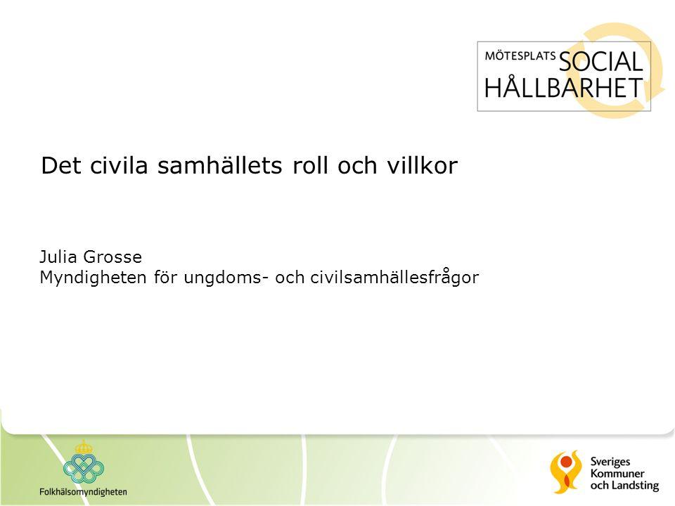 Det civila samhällets roll och villkor Julia Grosse Myndigheten för ungdoms- och civilsamhällesfrågor