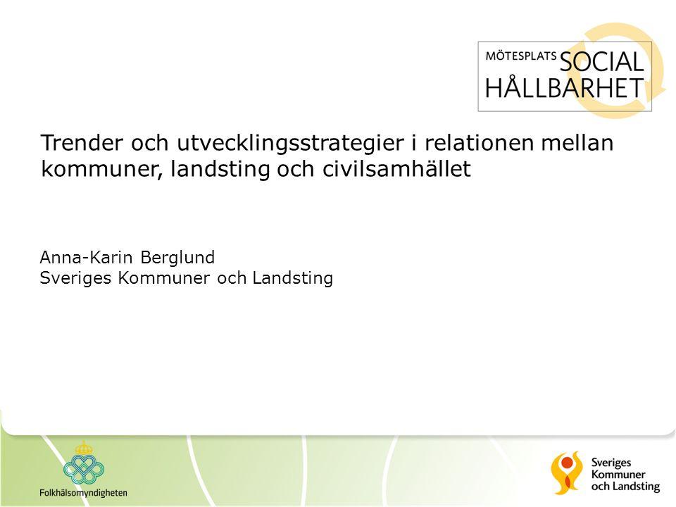 Trender och utvecklingsstrategier i relationen mellan kommuner, landsting och civilsamhället Anna-Karin Berglund Sveriges Kommuner och Landsting