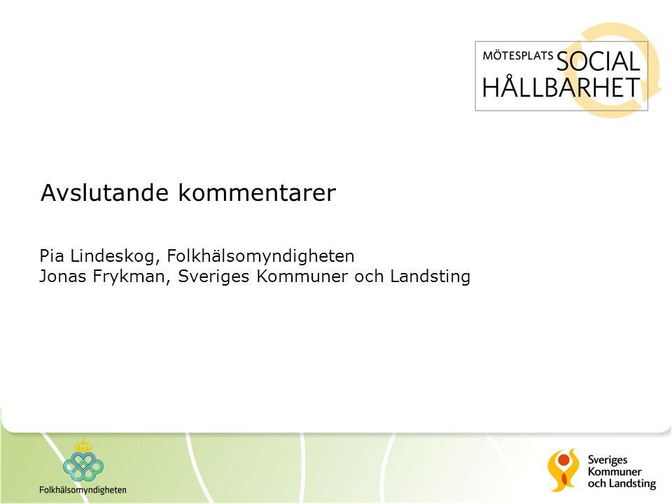 Avslutande kommentarer Pia Lindeskog, Folkhälsomyndigheten Jonas Frykman, Sveriges Kommuner och Landsting