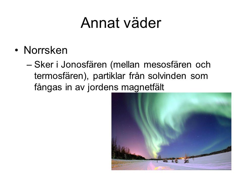 Annat väder Norrsken –Sker i Jonosfären (mellan mesosfären och termosfären), partiklar från solvinden som fångas in av jordens magnetfält