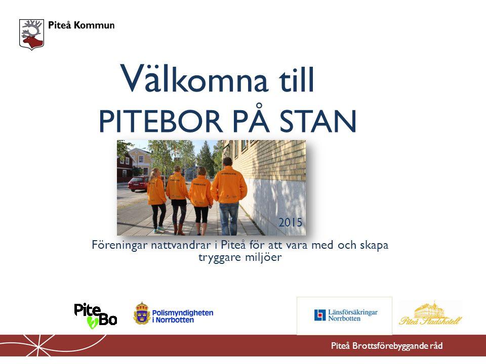 Väl komna till Piteå Brottsförebyggande råd Föreningar nattvandrar i Piteå för att vara med och skapa tryggare miljöer PITEBOR PÅ STAN 2015