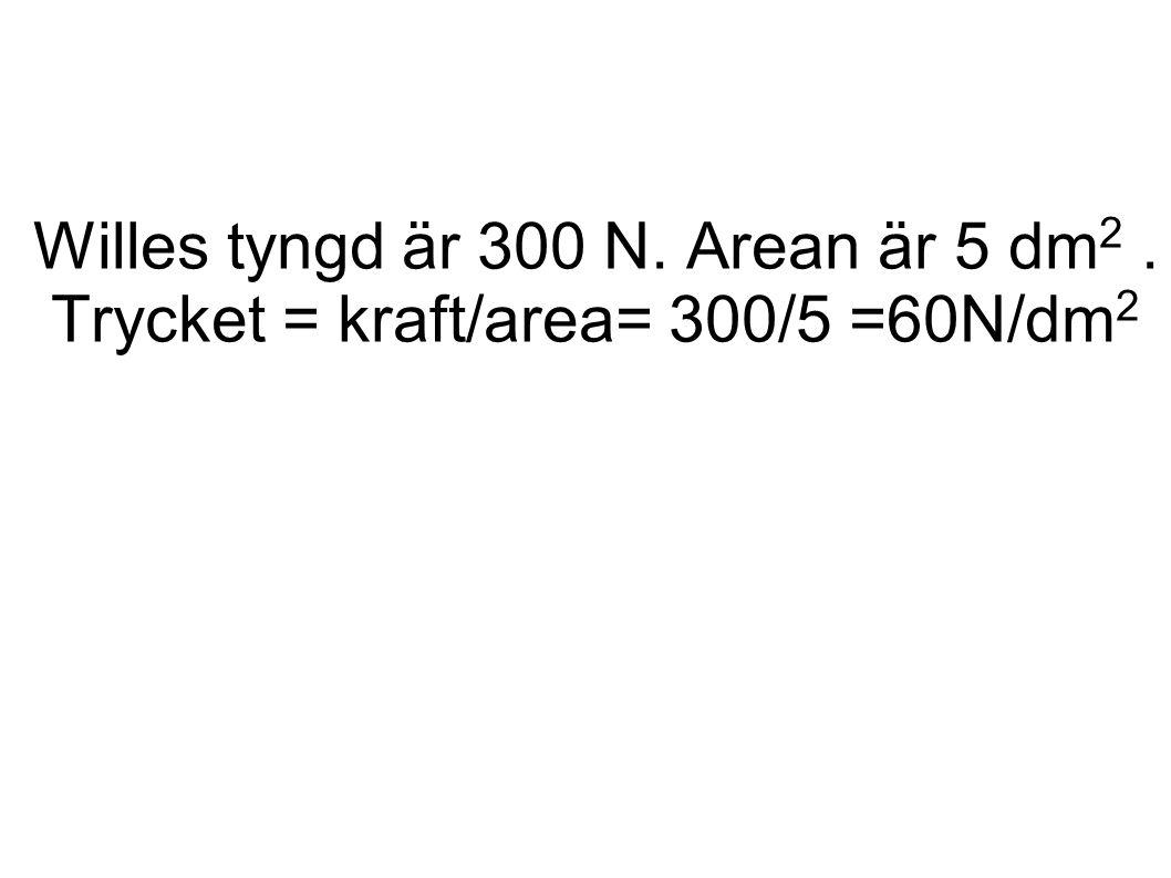 Willes tyngd är 300 N. Arean är 5 dm 2. Trycket = kraft/area= 300/5 =60N/dm 2