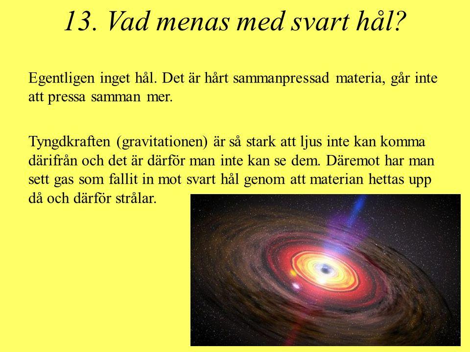 13. Vad menas med svart hål? Egentligen inget hål. Det är hårt sammanpressad materia, går inte att pressa samman mer. Tyngdkraften (gravitationen) är