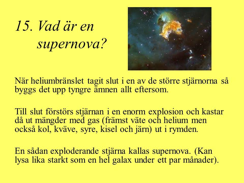15. Vad är en supernova? När heliumbränslet tagit slut i en av de större stjärnorna så byggs det upp tyngre ämnen allt eftersom. Till slut förstörs st