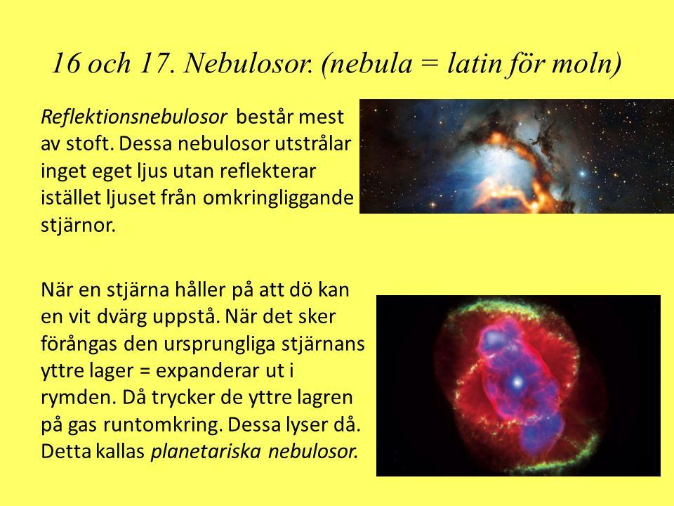 16 och 17. Nebulosor. (nebula = latin för moln) Reflektionsnebulosor består mest av stoft. Dessa nebulosor utstrålar inget eget ljus utan reflekterar