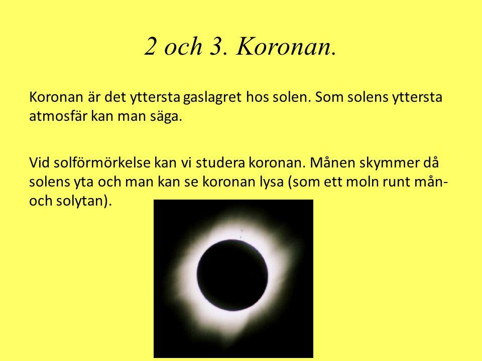 2 och 3. Koronan. Koronan är det yttersta gaslagret hos solen. Som solens yttersta atmosfär kan man säga. Vid solförmörkelse kan vi studera koronan. M