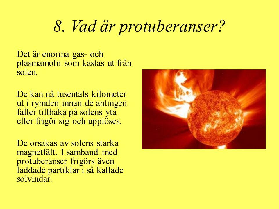 8. Vad är protuberanser? Det är enorma gas- och plasmamoln som kastas ut från solen. De kan nå tusentals kilometer ut i rymden innan de antingen falle