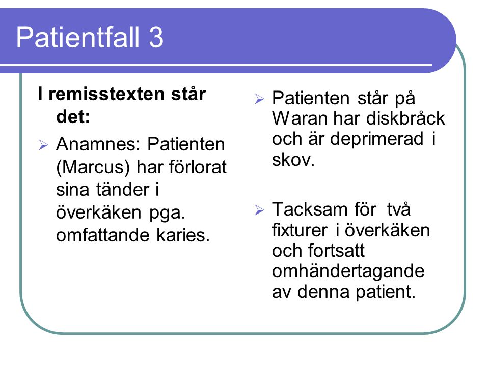 Patientfall 3 I remisstexten står det:  Anamnes: Patienten (Marcus) har förlorat sina tänder i överkäken pga.