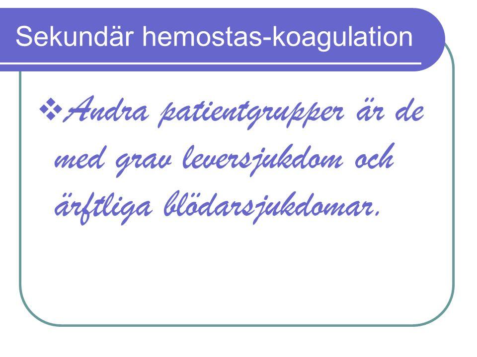 Sekundär hemostas-koagulation  Andra patientgrupper är de med grav leversjukdom och ärftliga blödarsjukdomar.
