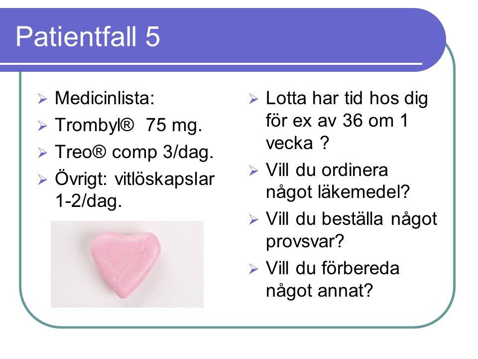 Patientfall 5  Medicinlista:  Trombyl® 75 mg.  Treo® comp 3/dag.