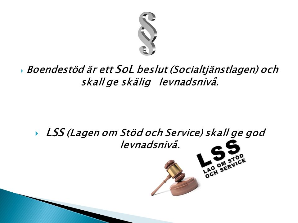  Boendestöd är ett SoL beslut (Socialtjänstlagen) och skall ge skälig levnadsnivå.  LSS (Lagen om Stöd och Service) skall ge god levnadsnivå.