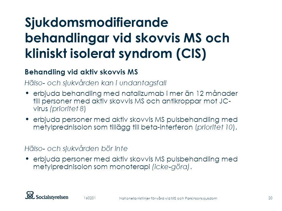 Att visa fotnot, datum, sidnummer Klicka på fliken Infoga och klicka på ikonen sidhuvud/sidfot Klistra in text: Klistra in texten, klicka på ikonen (Ctrl), välj Behåll endast text Punktlista nivå 1: Century Gothic, normal 19pt Nivå 2: Century Gothic normal 19pt Rubrik: Century Gothic, bold 33pt Sjukdomsmodifierande behandlingar vid skovvis MS och kliniskt isolerat syndrom (CIS) 20 Behandling vid aktiv skovvis MS Hälso- och sjukvården kan i undantagsfall erbjuda behandling med natalizumab i mer än 12 månader till personer med aktiv skovvis MS och antikroppar mot JC- virus (prioritet 8) erbjuda personer med aktiv skovvis MS pulsbehandling med metylprednisolon som tillägg till beta-interferon (prioritet 10).