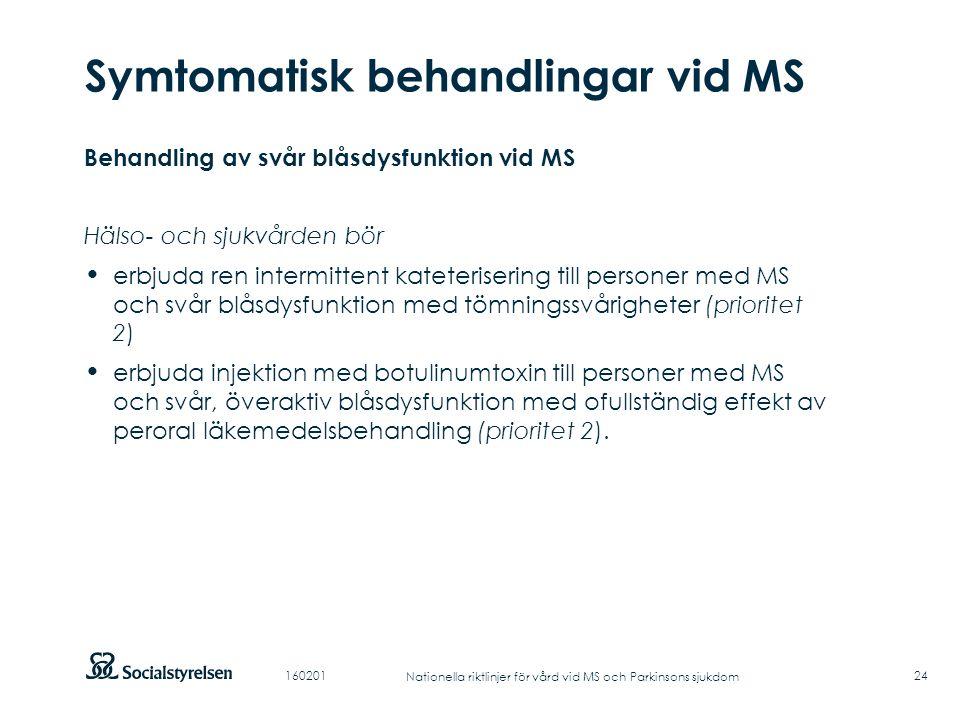 Att visa fotnot, datum, sidnummer Klicka på fliken Infoga och klicka på ikonen sidhuvud/sidfot Klistra in text: Klistra in texten, klicka på ikonen (Ctrl), välj Behåll endast text Punktlista nivå 1: Century Gothic, normal 19pt Nivå 2: Century Gothic normal 19pt Rubrik: Century Gothic, bold 33pt Symtomatisk behandlingar vid MS 24 Behandling av svår blåsdysfunktion vid MS Hälso- och sjukvården bör erbjuda ren intermittent kateterisering till personer med MS och svår blåsdysfunktion med tömningssvårigheter (prioritet 2) erbjuda injektion med botulinumtoxin till personer med MS och svår, överaktiv blåsdysfunktion med ofullständig effekt av peroral läkemedelsbehandling (prioritet 2).