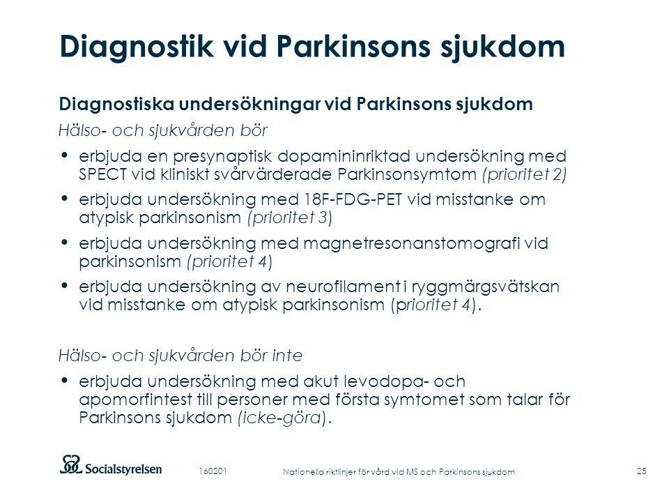 Att visa fotnot, datum, sidnummer Klicka på fliken Infoga och klicka på ikonen sidhuvud/sidfot Klistra in text: Klistra in texten, klicka på ikonen (Ctrl), välj Behåll endast text Punktlista nivå 1: Century Gothic, normal 19pt Nivå 2: Century Gothic normal 19pt Rubrik: Century Gothic, bold 33pt Diagnostik vid Parkinsons sjukdom 25 Diagnostiska undersökningar vid Parkinsons sjukdom Hälso- och sjukvården bör erbjuda en presynaptisk dopamininriktad undersökning med SPECT vid kliniskt svårvärderade Parkinsonsymtom (prioritet 2) erbjuda undersökning med 18F-FDG-PET vid misstanke om atypisk parkinsonism (prioritet 3) erbjuda undersökning med magnetresonanstomografi vid parkinsonism (prioritet 4) erbjuda undersökning av neurofilament i ryggmärgsvätskan vid misstanke om atypisk parkinsonism (prioritet 4).