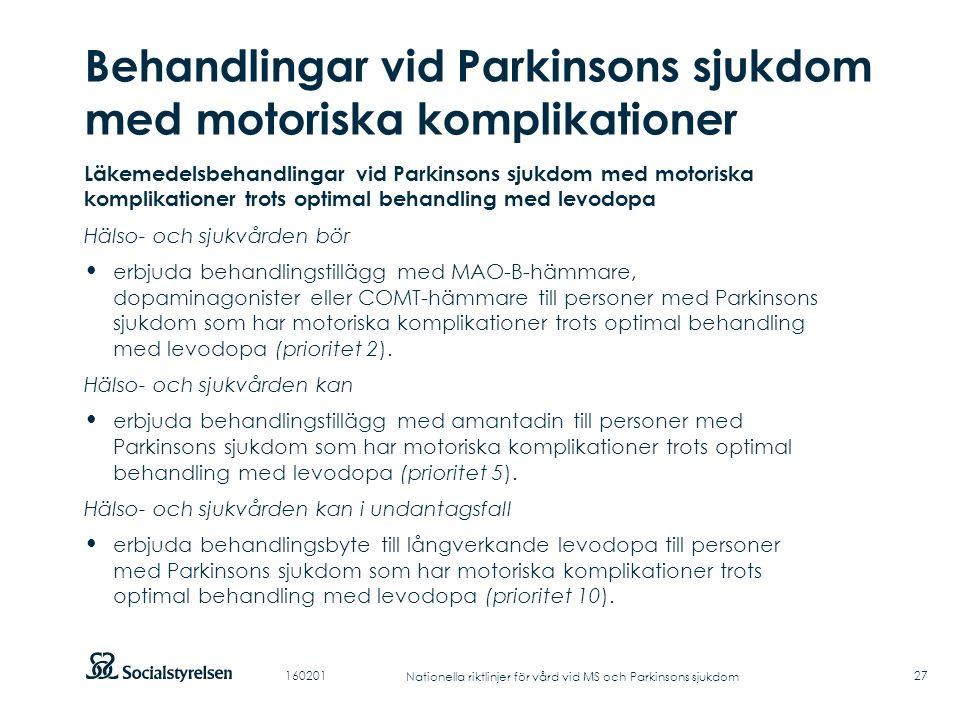 Att visa fotnot, datum, sidnummer Klicka på fliken Infoga och klicka på ikonen sidhuvud/sidfot Klistra in text: Klistra in texten, klicka på ikonen (Ctrl), välj Behåll endast text Punktlista nivå 1: Century Gothic, normal 19pt Nivå 2: Century Gothic normal 19pt Rubrik: Century Gothic, bold 33pt Behandlingar vid Parkinsons sjukdom med motoriska komplikationer 27 Läkemedelsbehandlingar vid Parkinsons sjukdom med motoriska komplikationer trots optimal behandling med levodopa Hälso- och sjukvården bör erbjuda behandlingstillägg med MAO-B-hämmare, dopaminagonister eller COMT-hämmare till personer med Parkinsons sjukdom som har motoriska komplikationer trots optimal behandling med levodopa (prioritet 2).