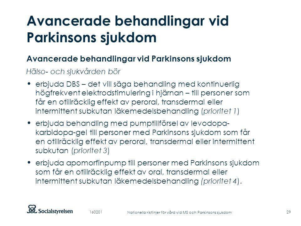Att visa fotnot, datum, sidnummer Klicka på fliken Infoga och klicka på ikonen sidhuvud/sidfot Klistra in text: Klistra in texten, klicka på ikonen (Ctrl), välj Behåll endast text Punktlista nivå 1: Century Gothic, normal 19pt Nivå 2: Century Gothic normal 19pt Rubrik: Century Gothic, bold 33pt Avancerade behandlingar vid Parkinsons sjukdom 29 Avancerade behandlingar vid Parkinsons sjukdom Hälso- och sjukvården bör erbjuda DBS – det vill säga behandling med kontinuerlig högfrekvent elektrodstimulering i hjärnan – till personer som får en otillräcklig effekt av peroral, transdermal eller intermittent subkutan läkemedelsbehandling (prioritet 1) erbjuda behandling med pumptillförsel av levodopa- karbidopa-gel till personer med Parkinsons sjukdom som får en otillräcklig effekt av peroral, transdermal eller intermittent subkutan (prioritet 3) erbjuda apomorfinpump till personer med Parkinsons sjukdom som får en otillräcklig effekt av oral, transdermal eller intermittent subkutan läkemedelsbehandling (prioritet 4).