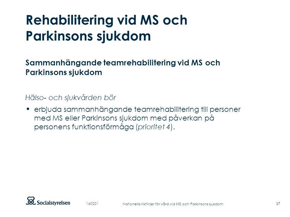 Att visa fotnot, datum, sidnummer Klicka på fliken Infoga och klicka på ikonen sidhuvud/sidfot Klistra in text: Klistra in texten, klicka på ikonen (Ctrl), välj Behåll endast text Punktlista nivå 1: Century Gothic, normal 19pt Nivå 2: Century Gothic normal 19pt Rubrik: Century Gothic, bold 33pt Rehabilitering vid MS och Parkinsons sjukdom 37 Sammanhängande teamrehabilitering vid MS och Parkinsons sjukdom Hälso- och sjukvården bör erbjuda sammanhängande teamrehabilitering till personer med MS eller Parkinsons sjukdom med påverkan på personens funktionsförmåga (prioritet 4).