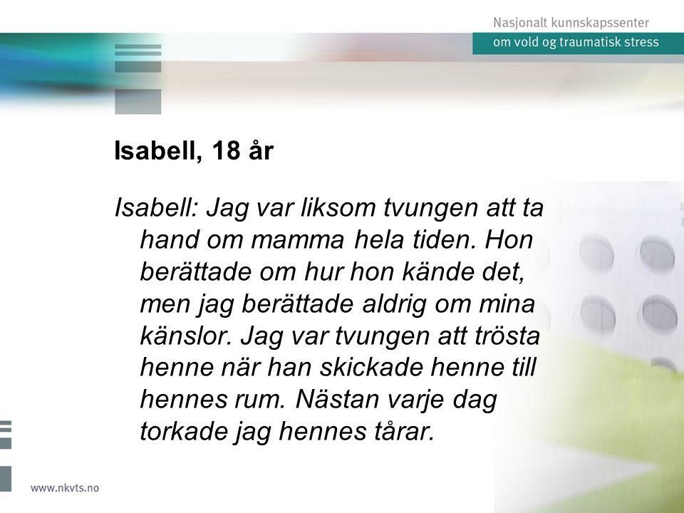 Isabell, 18 år Isabell: Jag var liksom tvungen att ta hand om mamma hela tiden. Hon berättade om hur hon kände det, men jag berättade aldrig om mina k