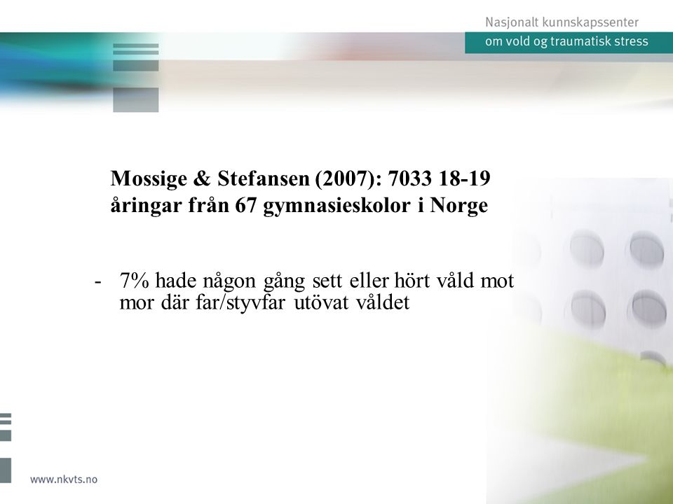 Metod Djup-intervjuer med 25 barn och ungdomar (8-20) 15 födda i Norge av minst en förälder född i Norge 9 pojkar, 16 flickor Bor eller nyligen bott på en av fyra kvinnojourer i Norge Hälften utsatta för direkt fysiskt våld (två livshotande) Alla utsatta för psykiskt/emotionellt våld Nio lever i ett 'våldsvälde' (Øverlien, 2013)