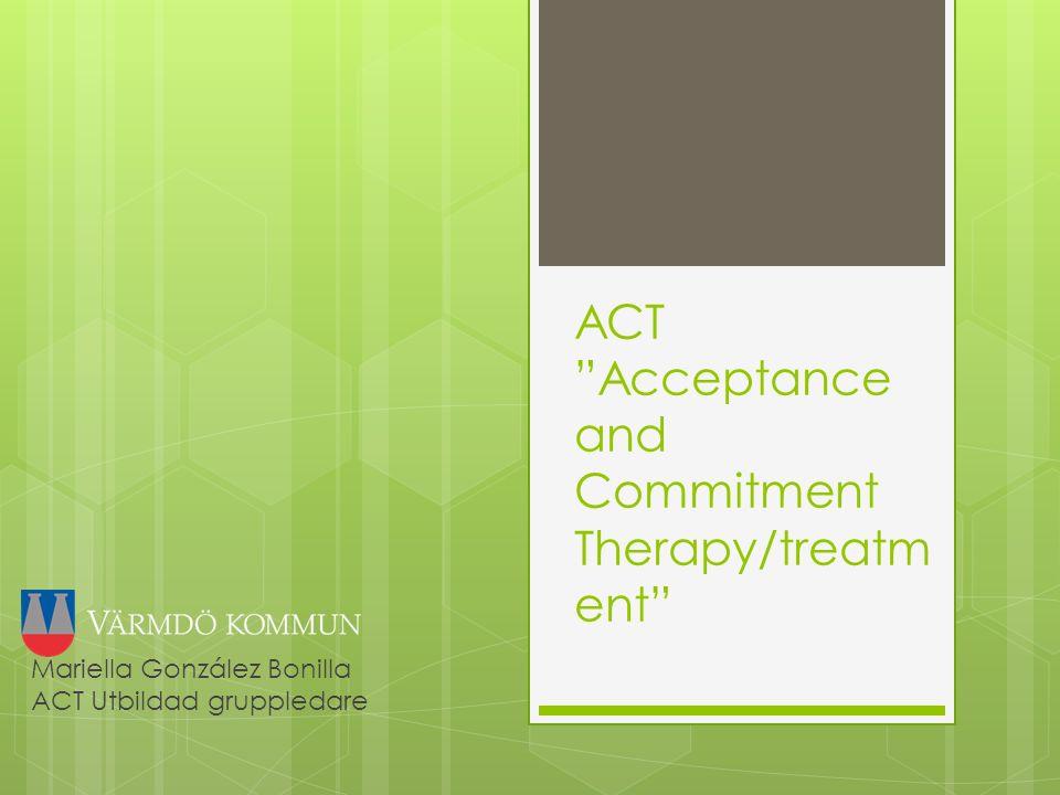 ACT Acceptance and Commitment Therapy/treatm ent Mariella González Bonilla ACT Utbildad gruppledare