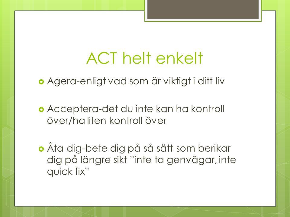 ACT helt enkelt  Agera-enligt vad som är viktigt i ditt liv  Acceptera-det du inte kan ha kontroll över/ha liten kontroll över  Åta dig-bete dig på så sätt som berikar dig på längre sikt inte ta genvägar, inte quick fix