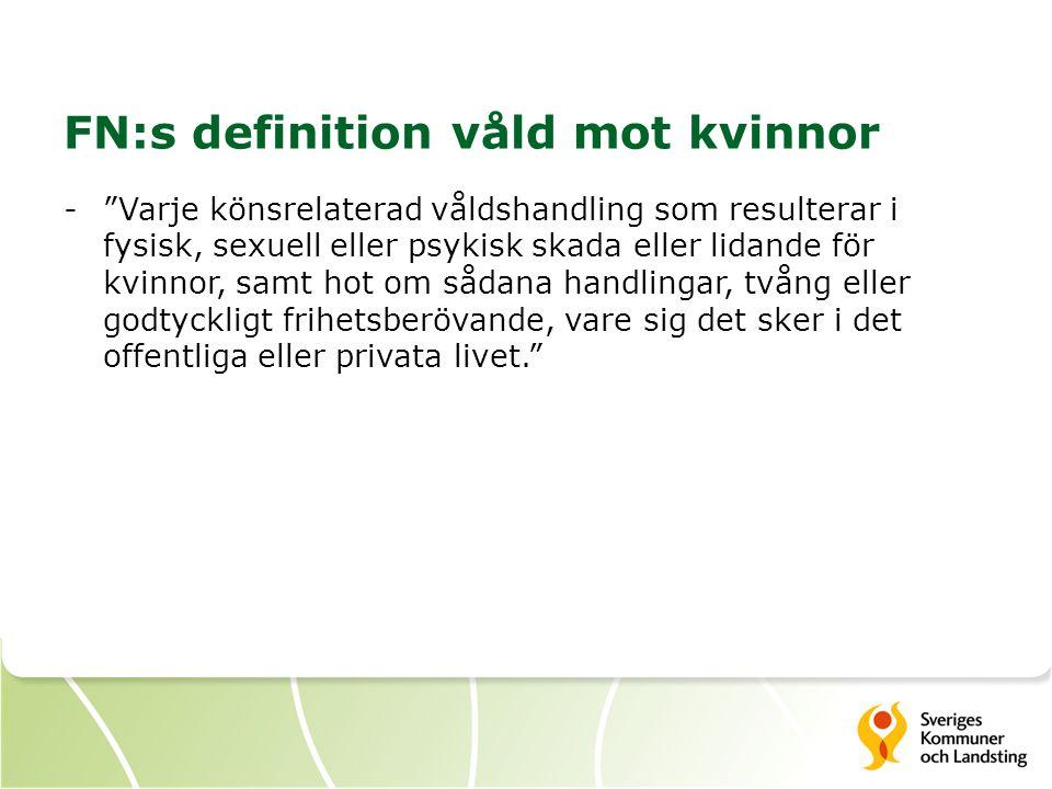 FN:s definition våld mot kvinnor - Varje könsrelaterad våldshandling som resulterar i fysisk, sexuell eller psykisk skada eller lidande för kvinnor, samt hot om sådana handlingar, tvång eller godtyckligt frihetsberövande, vare sig det sker i det offentliga eller privata livet.