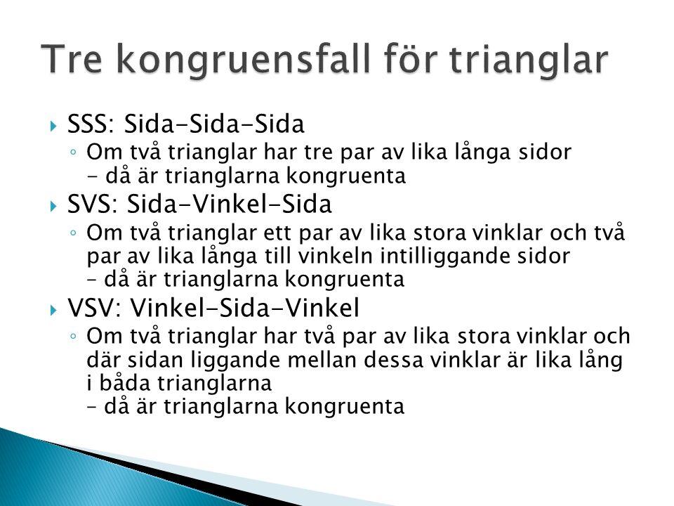  SSS: Sida-Sida-Sida ◦ Om två trianglar har tre par av lika långa sidor - då är trianglarna kongruenta  SVS: Sida-Vinkel-Sida ◦ Om två trianglar ett