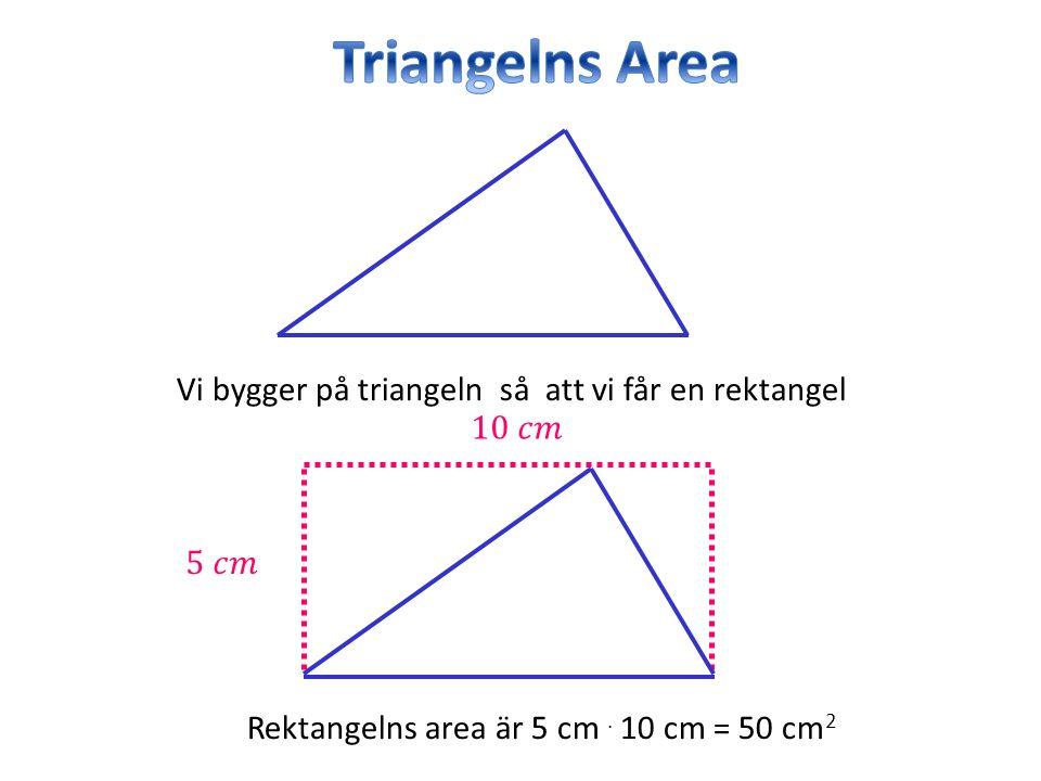 Vi bygger på triangeln så att vi får en rektangel Rektangelns area är 5 cm. 10 cm = 50 cm 2