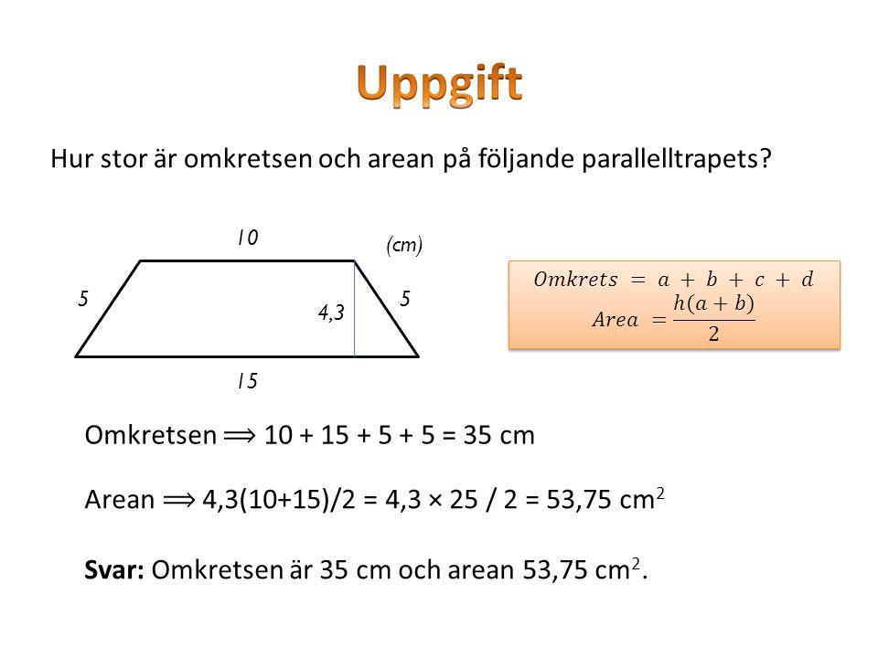 Hur stor är omkretsen och arean på följande parallelltrapets? 10 15 55 4,3 (cm) Omkretsen ⟹ 10 + 15 + 5 + 5 = 35 cm Arean ⟹ 4,3(10+15)/2 = 4,3 × 25 /