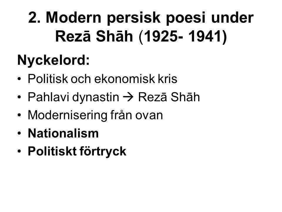 2. Modern persisk poesi under Rezā Shāh (1925- 1941) Nyckelord: Politisk och ekonomisk kris Pahlavi dynastin  Rezā Shāh Modernisering från ovan Natio