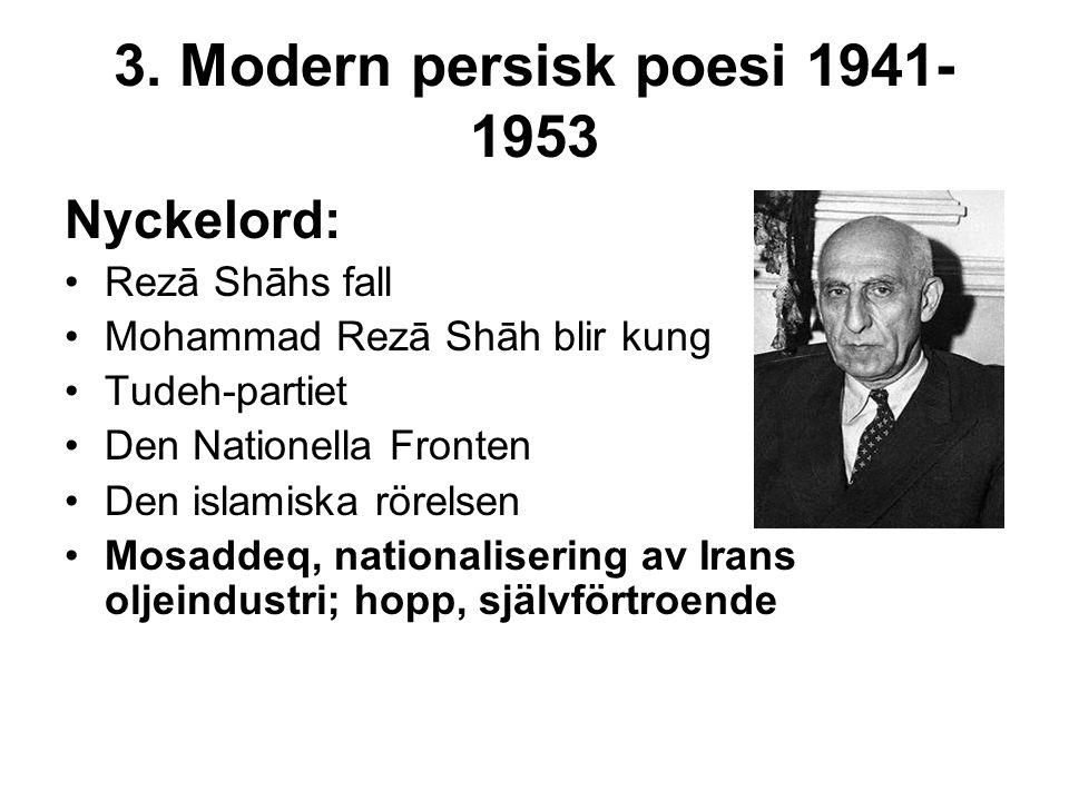 3. Modern persisk poesi 1941- 1953 Nyckelord: Rezā Shāhs fall Mohammad Rezā Shāh blir kung Tudeh-partiet Den Nationella Fronten Den islamiska rörelsen