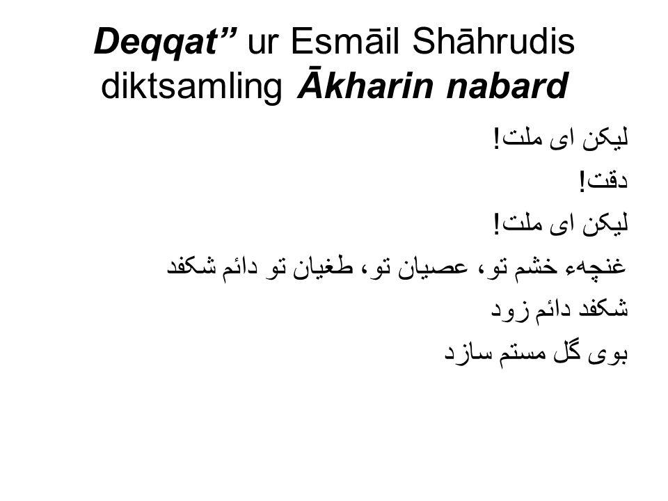 "Deqqat"" ur Esmāil Shāhrudis diktsamling Ākharin nabard لیکن ای ملت! دقت! لیکن ای ملت! غنچهء خشم تو، عصیان تو، طغیان تو دائم شکفد شکفد دائم زود بوی گل"