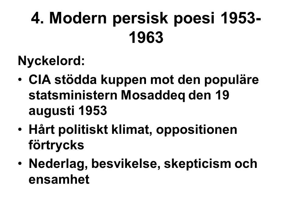 4. Modern persisk poesi 1953- 1963 Nyckelord: CIA stödda kuppen mot den populäre statsministern Mosaddeq den 19 augusti 1953 Hårt politiskt klimat, op
