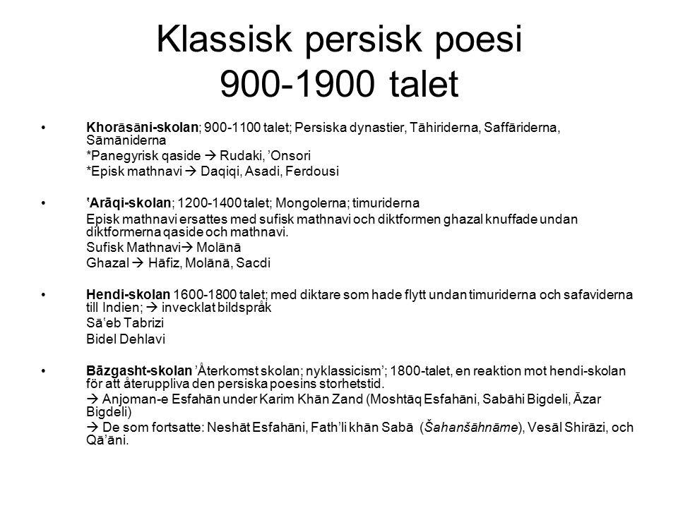 Klassisk persisk poesi 900-1900 talet Khorāsāni-skolan; 900-1100 talet; Persiska dynastier, Tāhiriderna, Saffāriderna, Sāmāniderna *Panegyrisk qaside  Rudaki, 'Onsori *Episk mathnavi  Daqiqi, Asadi, Ferdousi 'Arāqi-skolan; 1200-1400 talet; Mongolerna; timuriderna Episk mathnavi ersattes med sufisk mathnavi och diktformen ghazal knuffade undan diktformerna qaside och mathnavi.