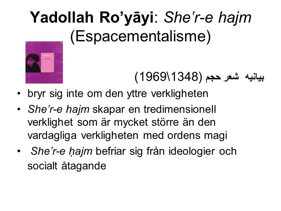 Yadollah Ro'yāyi: She'r-e hajm (Espacementalisme) (1348\1969) بیانیه شعر حجم bryr sig inte om den yttre verkligheten She'r-e hajm skapar en tredimensionell verklighet som är mycket större än den vardagliga verkligheten med ordens magi She'r-e hajm befriar sig från ideologier och socialt åtagande