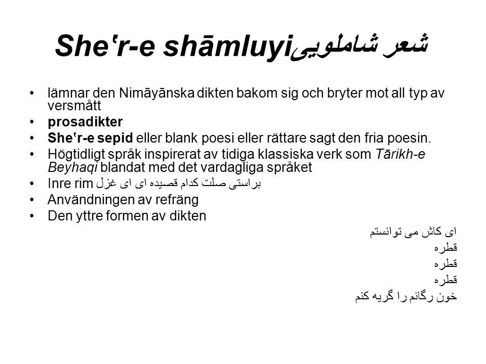 She'r-e shāmluyi شعر شاملویی lämnar den Nimāyānska dikten bakom sig och bryter mot all typ av versmått prosadikter She'r-e sepid eller blank poesi eller rättare sagt den fria poesin.